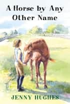 A Horse by Any Other Name ebook by Jenny Hughes