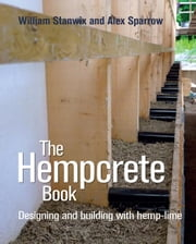 Hempcrete Book - Designing and Building with Hemp-Lime ebook by William Stanwix,Alex Sparrow