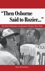 """Then Osborne Said to Rozier. . ."": The Best Nebraska Cornhuskers Stories Ever Told ebook by Richardson, Steve"