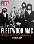 LIFE Fleetwood Mac - 40 Years Later: John, Christine, Stevie, Mick and Lindsey - Together Again ebook by The Editors of LIFE