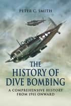 History of Dive Bombing - A Comprehensive History from 1911 Onward ebook by Peter Smith