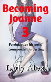 Becoming Joanne 3 - Feminization his path, transgender his destiny ebook by Lady Alexa