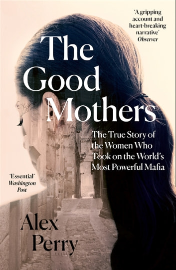 The Good Mothers: The True Story of the Women Who Took on The World's Most Powerful Mafia ebook by Alex Perry