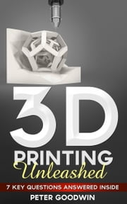 3D Printing Unleashed: 7 Key Questions Answered Inside ebook by Artbot Ltd