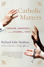 Catholic Matters - Confusion, Controversy, and the Splendor of Truth ebook by Richard John Neuhaus