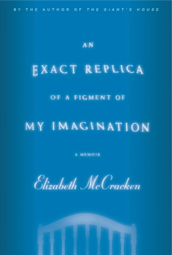 An Exact Replica of a Figment of My Imagination - A Memoir ebook by Elizabeth McCracken