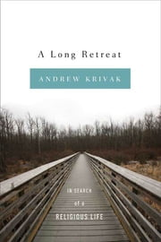 A Long Retreat - In Search of a Religious Life ebook by Andrew Krivak