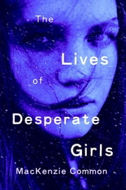 The Lives of Desperate Girls ebook by MacKenzie Common
