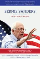 Bernie Sanders: In His Own Words - 250 Quotes from America's Political Revolutionary ebook by Chamois Holschuh, Walker Bragman, Robert Reich
