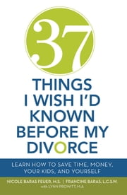 37 Things I Wish I'd Known Before My Divorce - Learn How to Save Time, Money, Your Kids, and Yourself ebook by F. Baras; NB Feuer; L. Prowitt