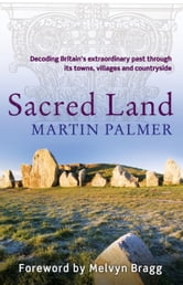Sacred Land - Decoding Britain's Extraordinary Past Through its Towns, Villages and Countryside ebook by Martin Palmer