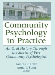Community Psychology in Practice - An Oral History Through the Stories of Five Community Psychologists ebook by James G. Kelly,Anna V. Song
