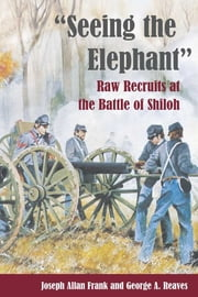 """Seeing the Elephant"" - Raw Recruits at the Battle of Shiloh ebook by Joseph Allan Frank,George Reaves"