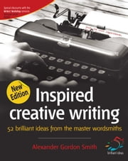 Inspired Creative Writing: 52 Brilliant Ideas from the Master Wordsmiths ebook by Smith, Alexander Gordon