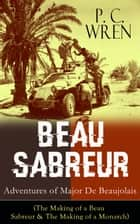 BEAU SABREUR: Adventures of Major De Beaujolais (The Making of a Beau Sabreur & The Making of a Monarch) - From the Author of Stories of the Foreign Legion - The Wages of Virtue, Beau Geste, Cupid in Africa, Stepsons of France, Snake and Sword, Port o' Missing Men and other adventure tales ebook by P. C. Wren