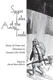 Secret Tales of the Arctic Trails - Stories of Crime and Adventure in Canada's Far North ebook by David Skene-Melvin