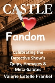 Castle Loves Fandom: Celebrating the Detective Show's Quips, Homages, and Meta-Salutes ebook by Valerie Estelle Frankel