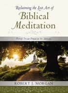 Reclaiming the Lost Art of Biblical Meditation - Find True Peace in Jesus ebook by Robert Morgan