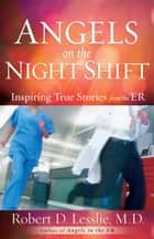Angels on the Night Shift - Inspirational True Stories from the ER eBook by Robert D. Lesslie