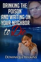 Drinking the Poison and Waiting on Your Neighbor to Die ebook by Dominique Wilkins