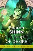 The Shape of Desire ebook by Sharon Shinn