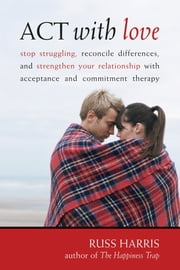 ACT with Love - Stop Struggling, Reconcile Differences, and Strengthen Your Relationship with Acceptance and Commitm ebook by Russ Harris