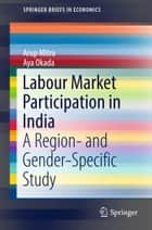 Labour Market Participation in India - A Region- and Gender-Specific Study ebook by Arup Mitra, Aya Okada