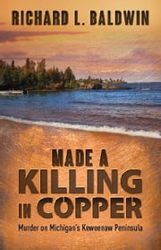 Made a Killing in Copper - Murder on Michigan's Keweenaw Peninsula ebook by Richard Baldwin