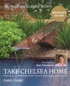RHS Take Chelsea Home - Practical inspiration from the RHS Chelsea Flower Show ebook by Chris Young, Alan Titchmarsh