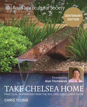 RHS Take Chelsea Home - Practical inspiration from the RHS Chelsea Flower Show eBook by Chris Young