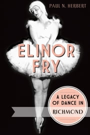 Elinor Fry - A Legacy of Dance in Richmond ebook by Paul N. Herbert