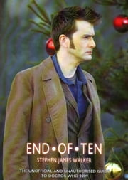 End of Ten - The Unofficial and Unauthorised Guide for 'Doctor Who' 2009 ebook by Stephen James Walker