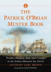 The Patrick O'Brian Muster Book - Persons, Animals, Ships and Cannon in the Aubrey-Maturin Sea Novels ebook by Anthony Gary Brown