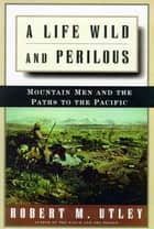 A Life Wild and Perilous - Mountain Men and the Paths to the Pacific ebook by Robert M. Utley