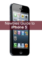 A Newbie's Guide to iPhone 5 ebook by Minute Help Guides
