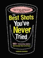The Best Shots You've Never Tried - 100+ Intoxicating Oddities You'll Actually Want to Put Down ebook by Andrew Bohrer