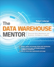 The Data Warehouse Mentor: Practical Data Warehouse and Business Intelligence Insights - Practical Data Warehouse and Business Intelligence Insights ebook by Robert Laberge