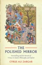 Polished Mirror - Storytelling and the Pursuit of Virtue in Islamic Philosophy and Sufism ebook by Cyrus Ali Zargar