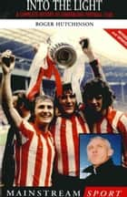 Into the Light - A Complete History of Sunderland Football Club ebook by Roger Hutchinson