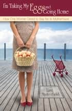 I'm Taking My Eggs and Going Home: How One Woman Dared to Say No to Motherhood ebook by Lisa Manterfield