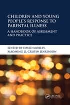 Children and Young People's Response to Parental Illness - A Handbook of Assessment and Practice ebook by David Morley, Xiaoming Li, Crispin Jenkinson