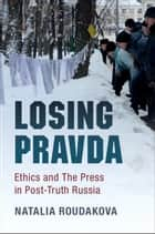 Losing Pravda - Ethics and The Press in Post-Truth Russia ebook by Natalia Roudakova