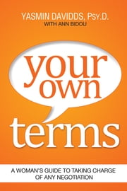 Your Own Terms - A Woman's Guide to Taking Charge of Any Negotiation ebook by Yasmin Davidds, Psy.D.,Ann Bidou