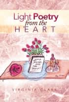 Light Poetry From The Heart ebook by Virginia Clark