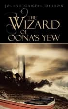The Wizard of Oona's Yew ebook by Jolene Ganzel Desson