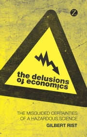 The Delusions of Economics - The Misguided Certainties of a Hazardous Science ebook by Gilbert Rist