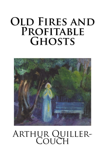 Old Fires and Profitable Ghosts ebook by Arthur Quiller-Couch