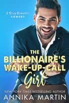 The Billionaire's Wake-up-call Girl - A sexy enemies-to-lovers romantic comedy ebook by Annika Martin