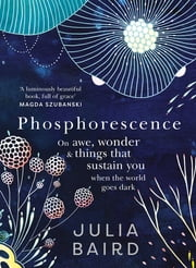 Phosphorescence - On awe, wonder and things that sustain you when the world goes dark ebook by Julia Baird