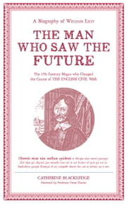 The Man Who Saw the Future - A Biography of William Lilly ebook by Catherine Blackledge